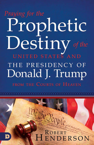 Praying for the Prophetic Destiny of the United States and the Presidency of Donald J. Trump from the Courts of Heaven