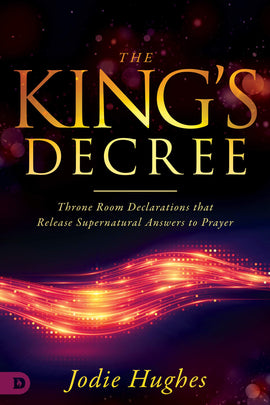 The King's Decree: Throne Room Declarations that Release Supernatural Answers to Prayer