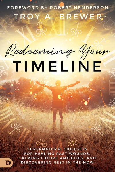 Redeeming Your Timeline: Supernatural Skillsets for Healing Past Wounds, Calming Future Anxieties, and Discovering Rest in the Now