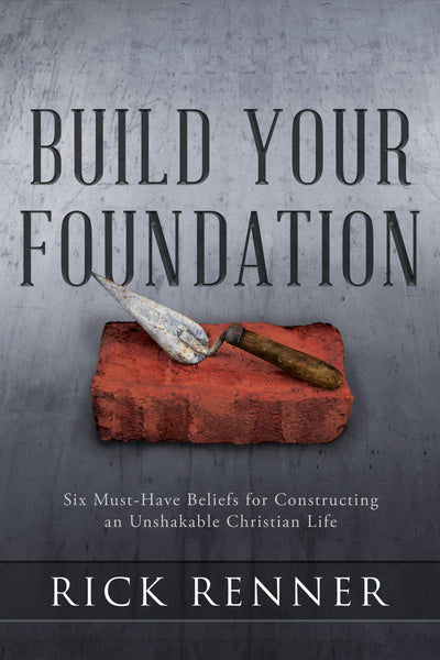 Build Your Foundation: Six Must-Have Beliefs for Constructing an Unshakable Christian Life