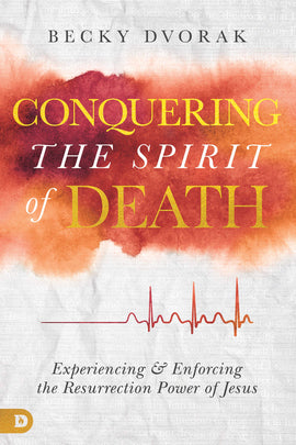 Conquering the Spirit of Death: Experiencing and Enforcing the Resurrection Power of Jesus