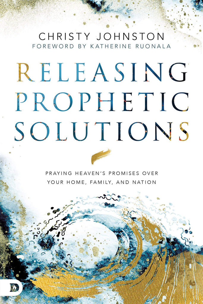 Releasing Prophetic Solutions: Praying Heaven's Promises Over Your Home, Family, and Nation