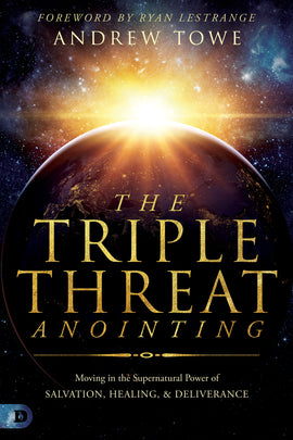 The Triple Threat Anointing: Moving in the Supernatural Power of Salvation, Healing and Deliverance