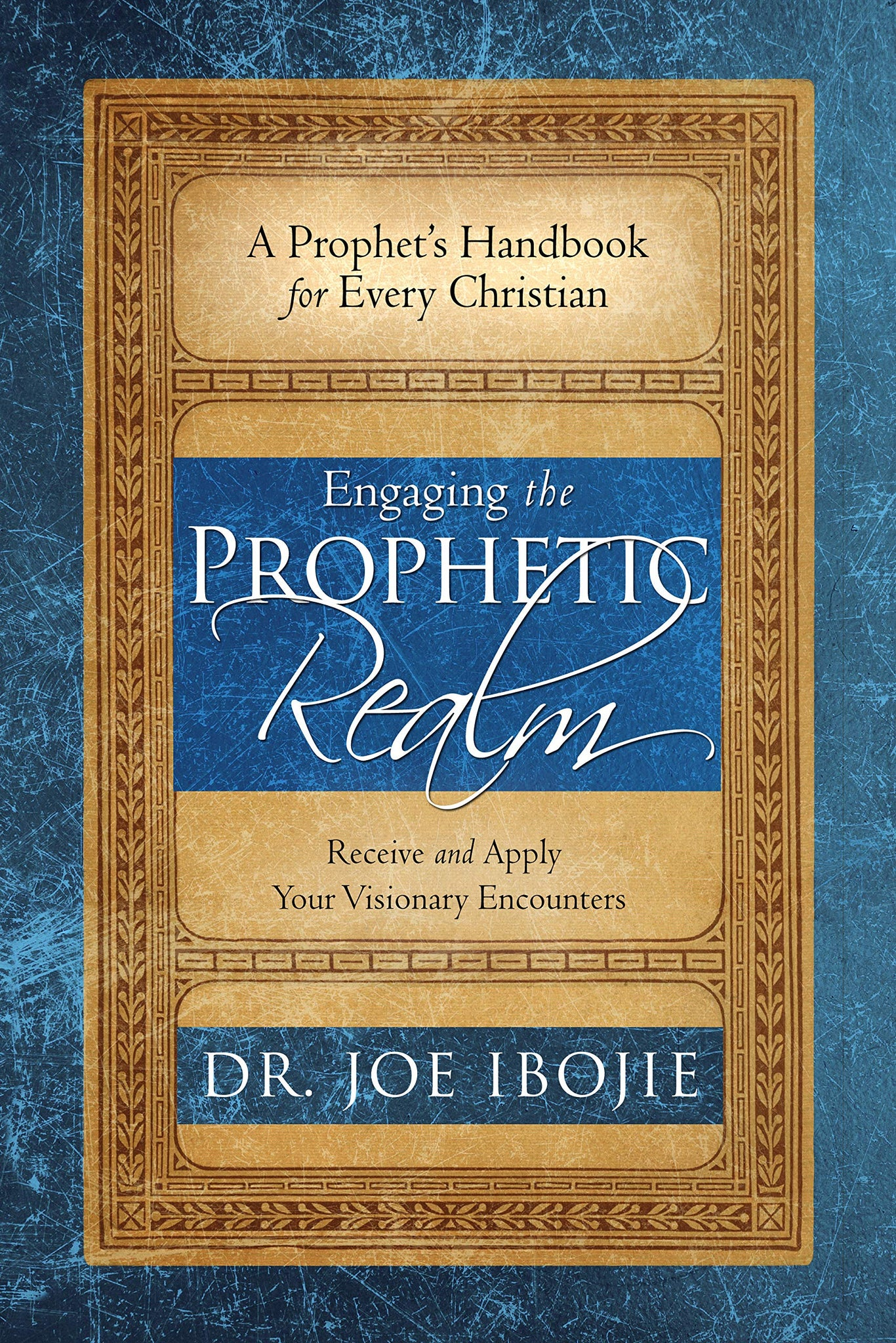 Engaging the Prophetic Realm: Receive and Apply Your Visionary Encounters