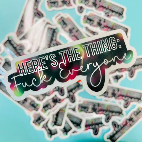 Here's the Thing: Fuck Everyone Sticker