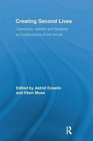 Creating Second Lives: Community, Identity And Spatiality As Constructions Of The Virtual (Routledge Studies In New Media And Cyberculture)