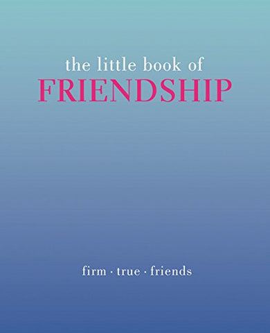 The Little Book Of Friendship: Firm. True. Friends (The Little Books)