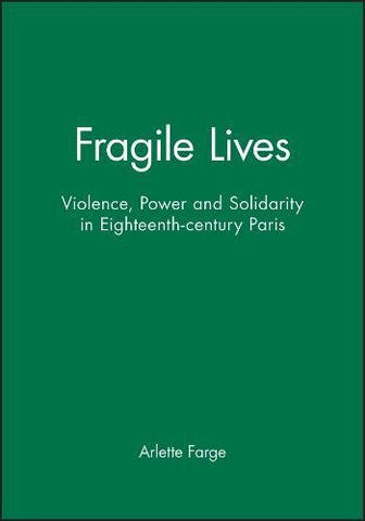 'Fragile Lives: Violence, Power And Solidarity In Eighteenth-Century Paris'