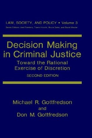 Decision Making In Criminal Justice: Toward The Rational Exercise Of Discretion (Law, Society And Policy)