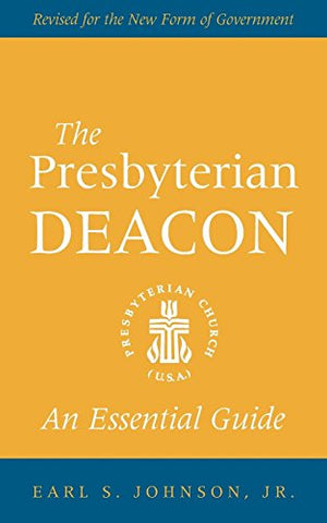 The Presbyterian Deacon: An Essential Guide, Revised For The New Form Of Government