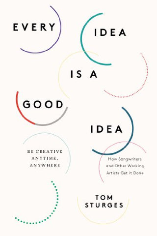 Every Idea Is A Good Idea: Be Creative Anytime, Anywhere