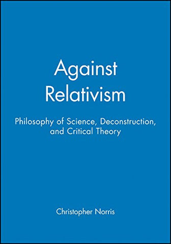 Against Relativism: Philosophy Of Science, Deconstruction, And Critical Theory