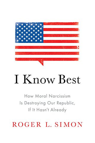 I Know Best: How Moral Narcissism Is Destroying Our Republic, If It Hasnt Already