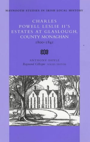 Charles Powell Leslie (Ii)'S Estates At Glaslough, County Monaghan, 1800-41 (Maynooth Studies In Irish Local History)