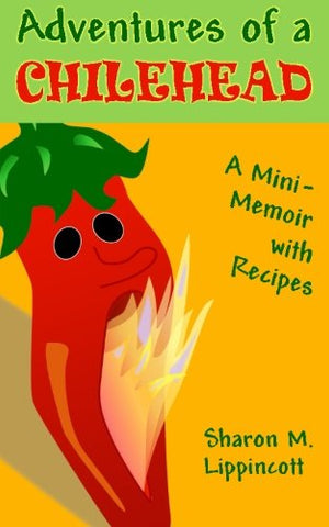 Adventures Of A Chilehead: A Mini-Memoir With Recipes