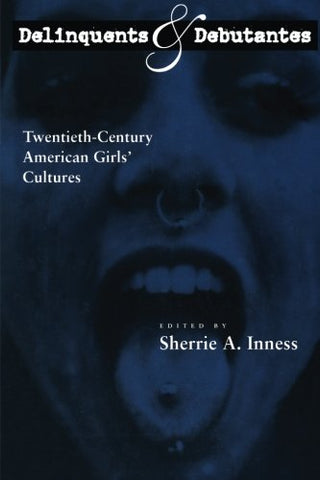 Delinquents And Debutantes: Twentieth-Century American Girls' Cultures
