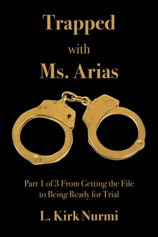 Trapped With Ms. Arias: Part 1 Of 3 From Getting The File To Being Ready For Trial (Volume 1)
