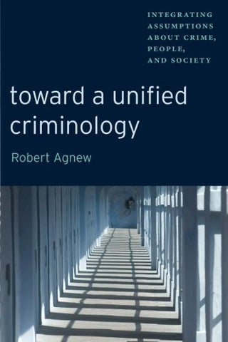 Toward A Unified Criminology: Integrating Assumptions About Crime, People And Society (New Perspectives In Crime, Deviance, And Law)