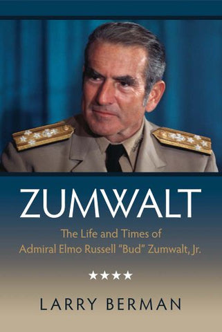 Zumwalt: The Life And Times Of Admiral Elmo Russell Bud Zumwalt, Jr.