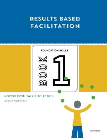 Results Based Facilitation: Book One - Foundation Skills - 2Nd Edition: Moving From Talk To Action