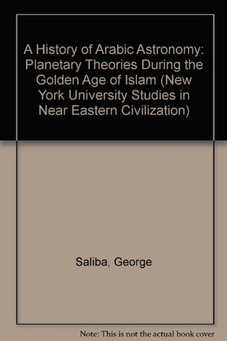 A History Of Arabic Astronomy: Planetary Theories During The Golden Age Of Islam (New York University Studies In Near Eastern Civilization)