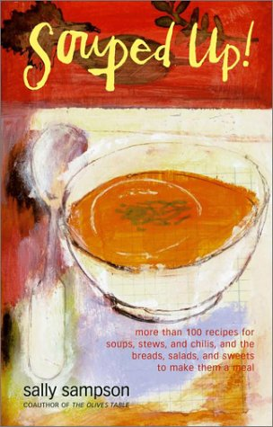 Souped Up: More Than 100 Recipes For Soups, Stews, And Chilis, And The Breads, Salads, And Sweets To Make Them A Meal