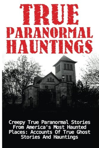 True Paranormal Hauntings: Creepy True Paranormal Stories From America'S Most Haunted Places: Accounts Of True Ghost Stories And Hauntings (True ... And Hauntings, Ghost Stories) (Volume 1)