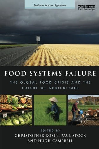 Food Systems Failure: The Global Food Crisis And The Future Of Agriculture (Earthscan Food And Agriculture)