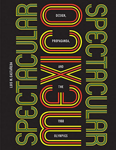 Spectacular Mexico: Design, Propaganda, And The 1968 Olympics (A Quadrant Book)