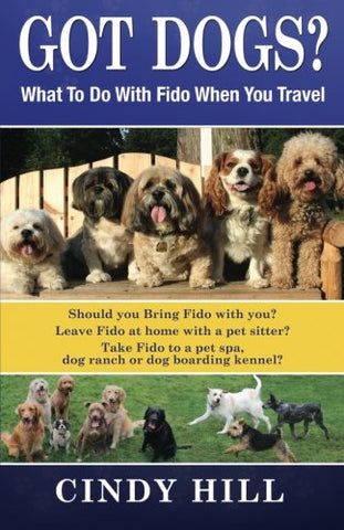 Got Dogs? What To Do With Fido When You Travel: Should You Bring Fido With You? Leave Fido At Home With A Pet Sitter? Take Fido To A Pet Spa, Dog Ranch Or Dog Boarding Kennel?