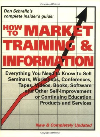 How To Market Training & Information: Everything You Need To Know To Sell Seminars, Workshops, Conferences, Tapes, Videos, Books, Software And Other