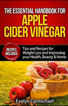 The Essential Handbook For Apple Cider Vinegar: Tips And Recipes For Weight Loss And Improving Your Health, Beauty, And Home