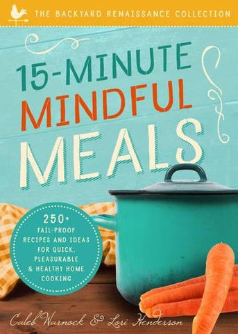 15-Minute Mindful Meals: 250 Delicious, Homemade Meals Using Healthy Foods From Your Own Garden (Backyard Renaissance Collection)