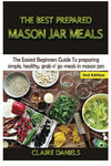 The Best Prepared Mason Jar Meals: The Easiest Beginners Guide To Preparing Simple, Healthy, And Grab N Go Meals In Mason Jars