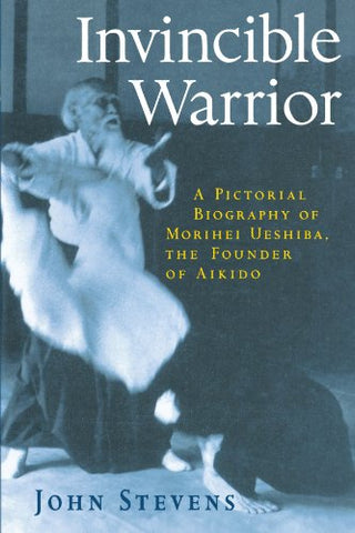 Invincible Warrior: A Pictorial Biography Of Morihei Ueshiba, The Founder Of Aikido