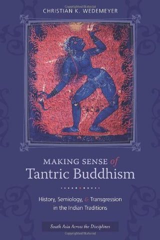 Making Sense Of Tantric Buddhism: History, Semiology, And Transgression In The Indian Traditions (South Asia Across The Disciplines)
