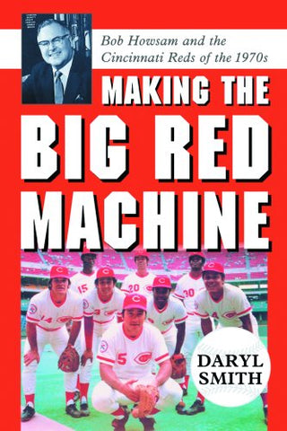 Making The Big Red Machine: Bob Howsam And The Cincinnati Reds Of The 1970S