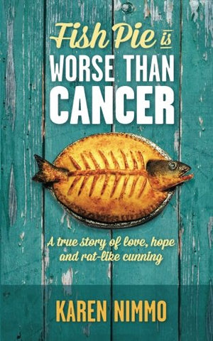 Fish Pie Is Worse Than Cancer: A True Story Of Love, Hope And Rat-Like Cunning