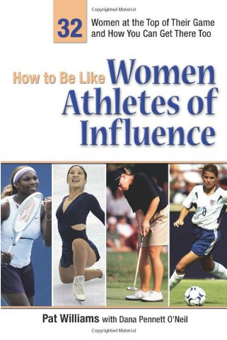How To Be Like Women Athletes Of Influence: 32 Women At The Top Of Their Game And How You Can Get There Too