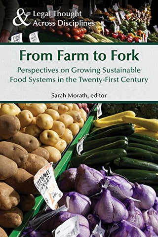 From Farm To Fork: Perspectives On Growing Sustainable Food Systems In The Twenty-First Century (Legal Thought Across Disciplines)