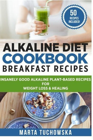 1: Alkaline Diet Cookbook: Breakfast Recipes: Insanely Good Alkaline Plant-Based Recipes For Weight Loss & Healing (Alkaline Recipes, Plant Based Cookbook, Nutrition) (Volume 1)
