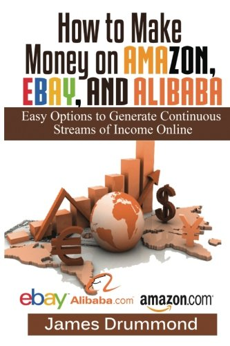 How To Make Money On Amazon, Ebay And Alibaba: Easy Options To Generate  Continuous Streams Of Income Online (Beginners Guide To Selling Online,  Making