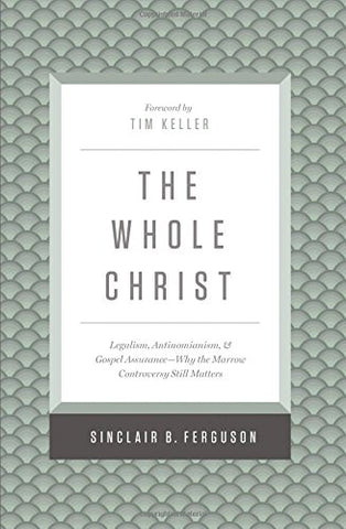 The Whole Christ: Legalism, Antinomianism, And Gospel Assurancewhy The Marrow Controversy Still Matters