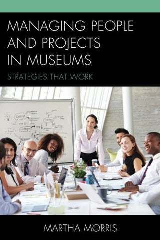 Managing People And Projects In Museums: Strategies That Work (American Association For State And Local History)