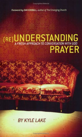 (Re)Understanding Prayer: A Fresh Approach To Conversation With God