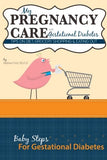 My Pregnancy Care With Gestational Diabetes: Tips On Diet, Grocery Shopping, And Eating Out (Baby Steps For Gestational Diabetes) (Volume 4)