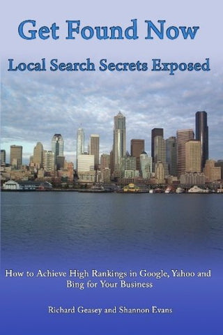 Get Found Now! Local Search Secrets Exposed: Learn How To Achieve High Rankings In Google, Yahoo And Bing