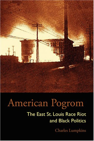 American Pogrom: The East St. Louis Race Riot And Black Politics (Law Society & Politics In The Midwest)