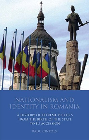 Nationalism And Identity In Romania: A History Of Extreme Politics From The Birth Of The State To Eu Accession (International Library Of Political Studies)