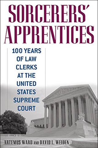 Sorcerers' Apprentices: 100 Years Of Law Clerks At The United States Supreme Court